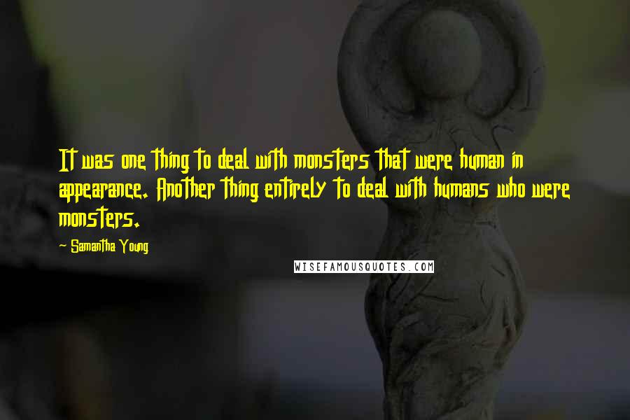 Samantha Young quotes: It was one thing to deal with monsters that were human in appearance. Another thing entirely to deal with humans who were monsters.
