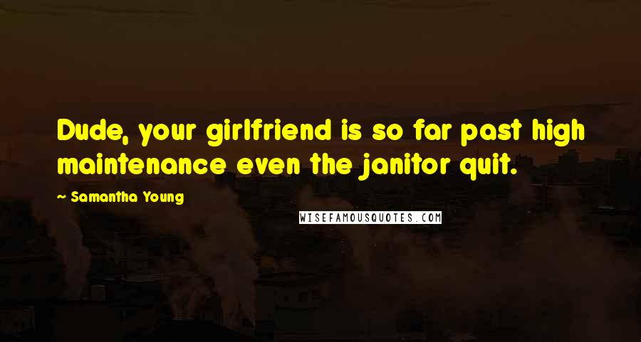 Samantha Young quotes: Dude, your girlfriend is so far past high maintenance even the janitor quit.