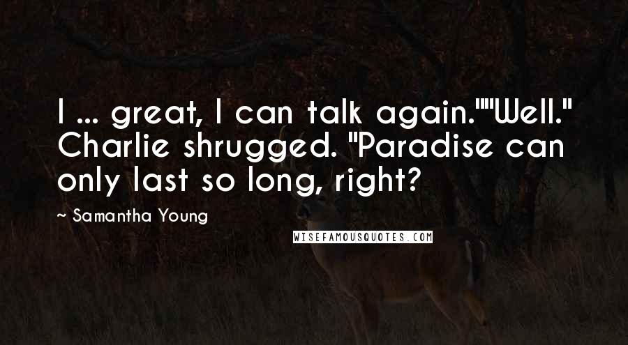 """Samantha Young quotes: I ... great, I can talk again.""""""""Well."""" Charlie shrugged. """"Paradise can only last so long, right?"""
