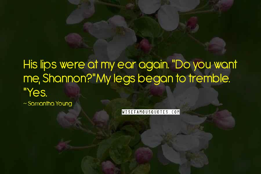 """Samantha Young quotes: His lips were at my ear again. """"Do you want me, Shannon?""""My legs began to tremble. """"Yes."""