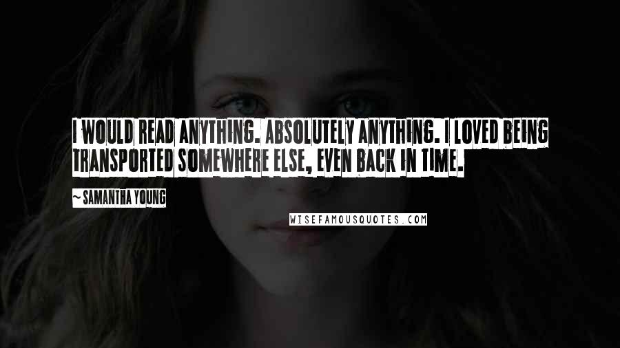 Samantha Young quotes: I would read anything. Absolutely anything. I loved being transported somewhere else, even back in time.
