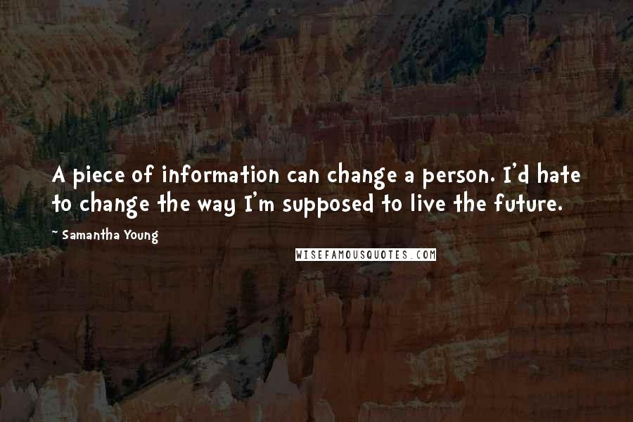 Samantha Young quotes: A piece of information can change a person. I'd hate to change the way I'm supposed to live the future.