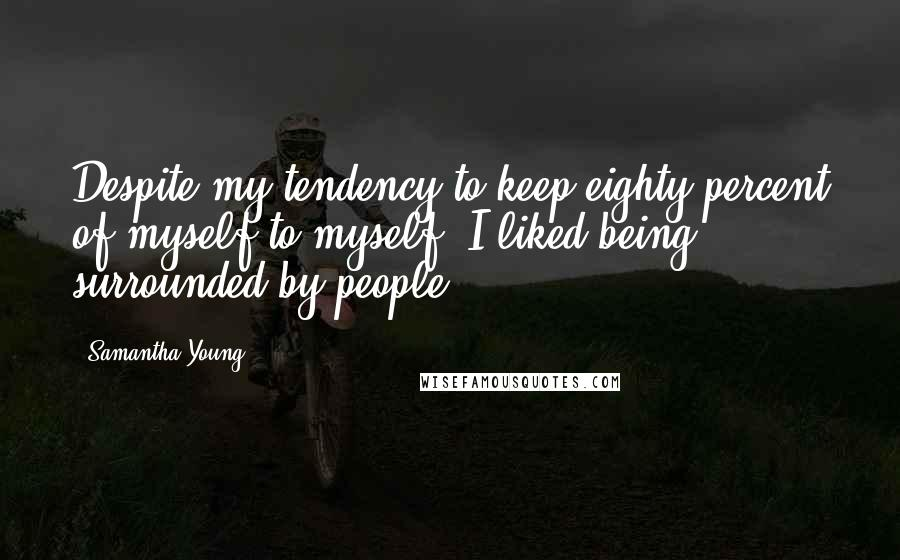 Samantha Young quotes: Despite my tendency to keep eighty percent of myself to myself, I liked being surrounded by people.