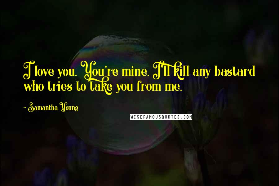 Samantha Young quotes: I love you. You're mine. I'll kill any bastard who tries to take you from me.