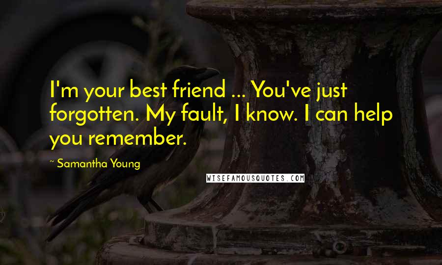Samantha Young quotes: I'm your best friend ... You've just forgotten. My fault, I know. I can help you remember.