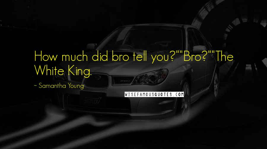 """Samantha Young quotes: How much did bro tell you?""""""""Bro?""""""""The White King."""