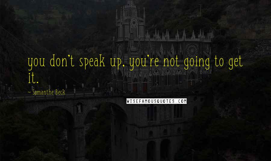 Samanthe Beck quotes: you don't speak up, you're not going to get it.