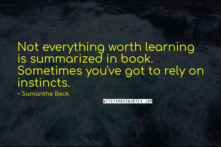 Samanthe Beck quotes: Not everything worth learning is summarized in book. Sometimes you've got to rely on instincts.