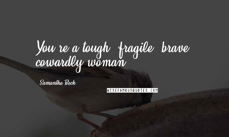 Samanthe Beck quotes: You're a tough, fragile, brave, cowardly woman.