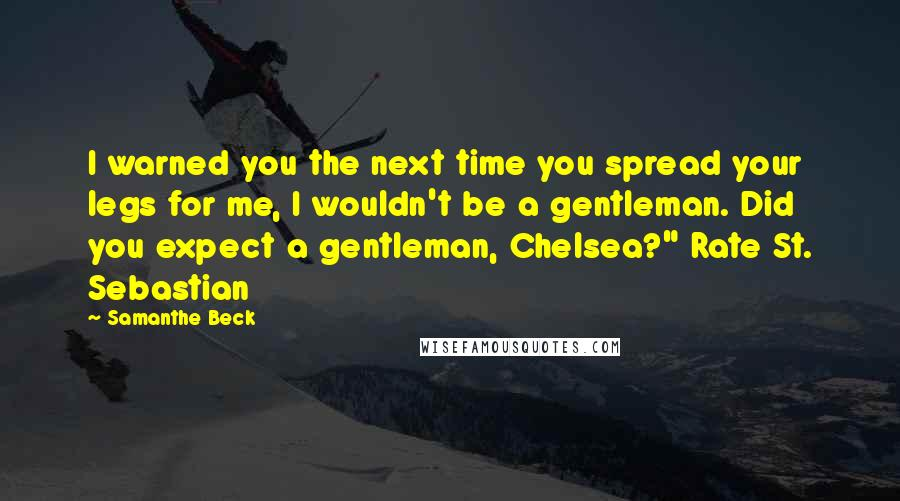 "Samanthe Beck quotes: I warned you the next time you spread your legs for me, I wouldn't be a gentleman. Did you expect a gentleman, Chelsea?"" Rate St. Sebastian"