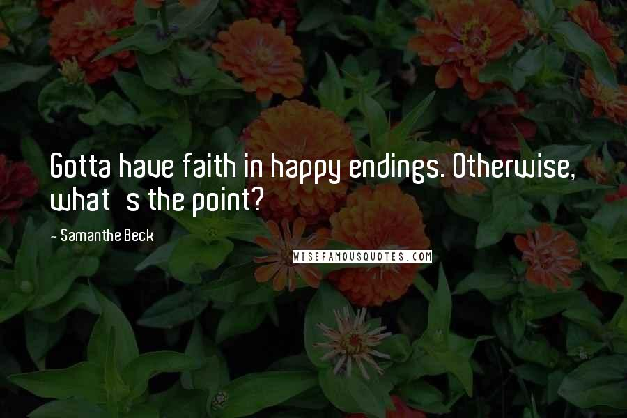 Samanthe Beck quotes: Gotta have faith in happy endings. Otherwise, what's the point?