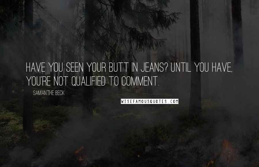 Samanthe Beck quotes: Have you seen your butt in jeans? Until you have, you're not qualified to comment.