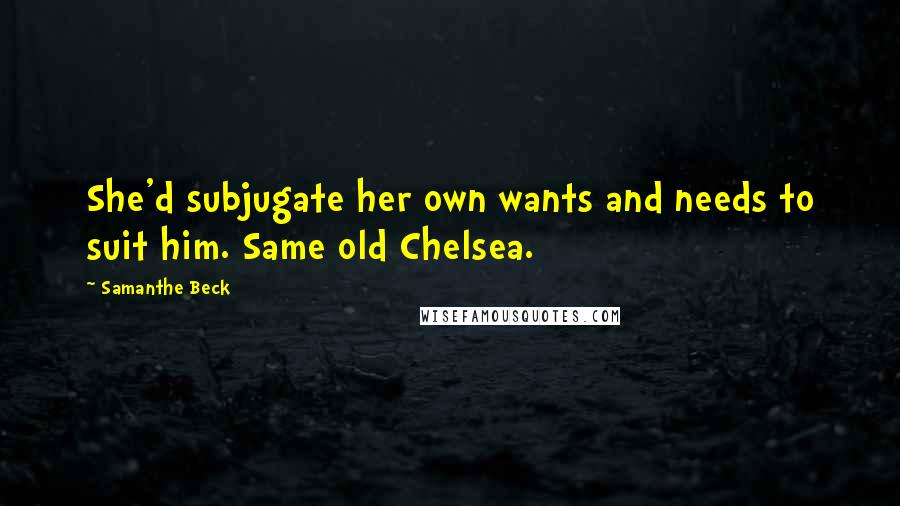 Samanthe Beck quotes: She'd subjugate her own wants and needs to suit him. Same old Chelsea.
