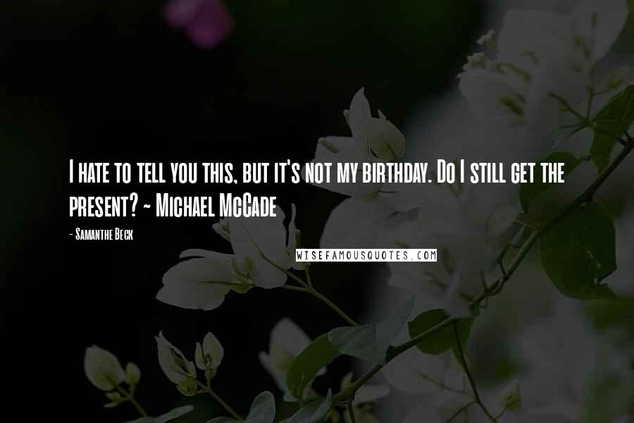Samanthe Beck quotes: I hate to tell you this, but it's not my birthday. Do I still get the present? ~ Michael McCade