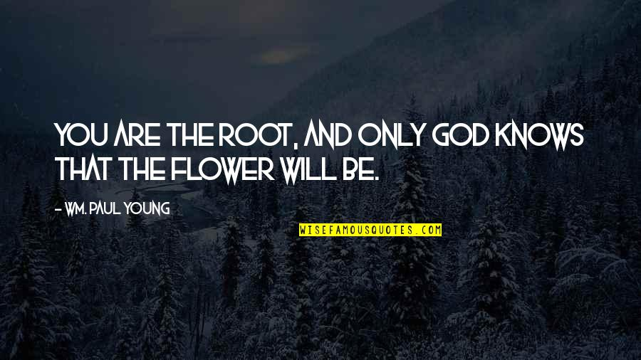 Samay Ka Mahatva Quotes By Wm. Paul Young: You are the root, and only God knows