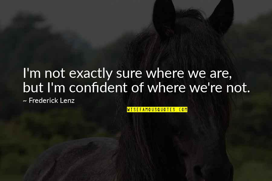 Same Clothes Quotes By Frederick Lenz: I'm not exactly sure where we are, but