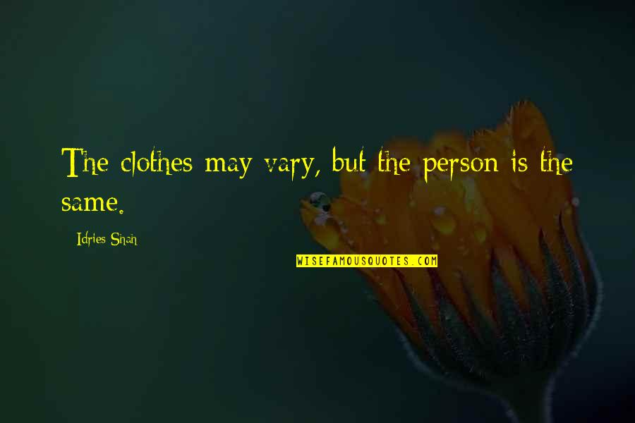 Same Clothes Quotes By Idries Shah: The clothes may vary, but the person is