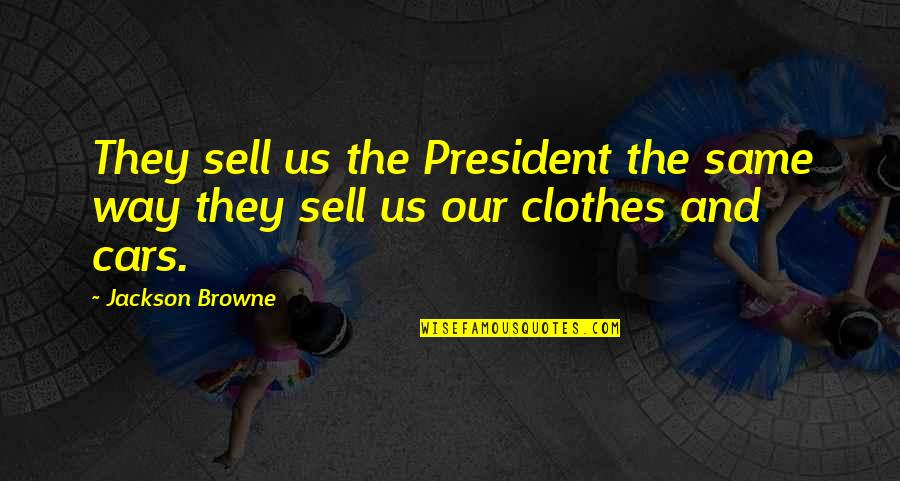 Same Clothes Quotes By Jackson Browne: They sell us the President the same way