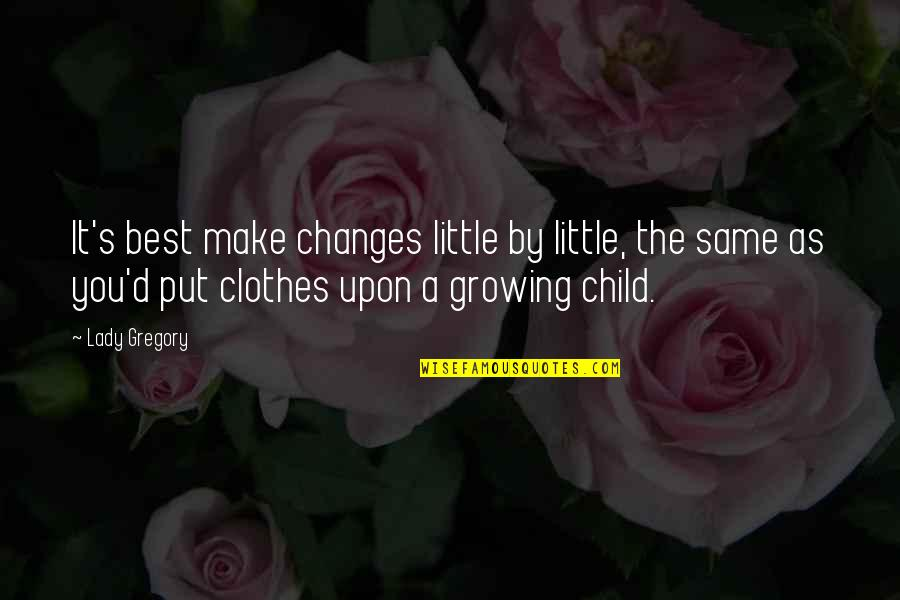 Same Clothes Quotes By Lady Gregory: It's best make changes little by little, the