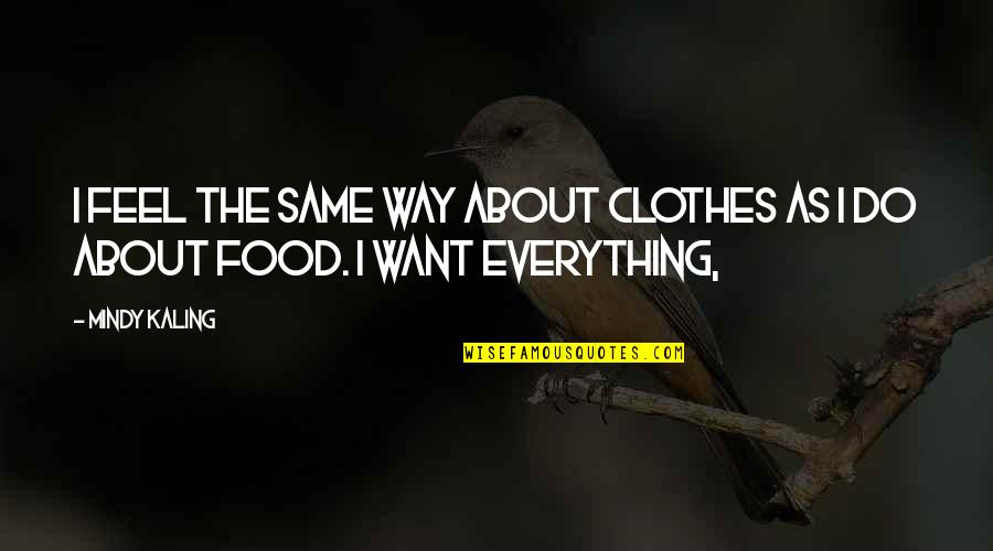 Same Clothes Quotes By Mindy Kaling: I feel the same way about clothes as