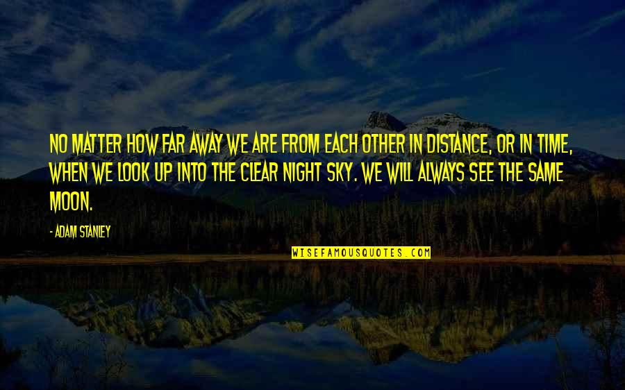 Same Sky Quotes By Adam Stanley: No matter how far away we are from