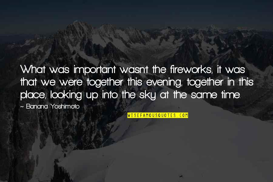 Same Sky Quotes By Banana Yoshimoto: What was important wasn't the fireworks, it was