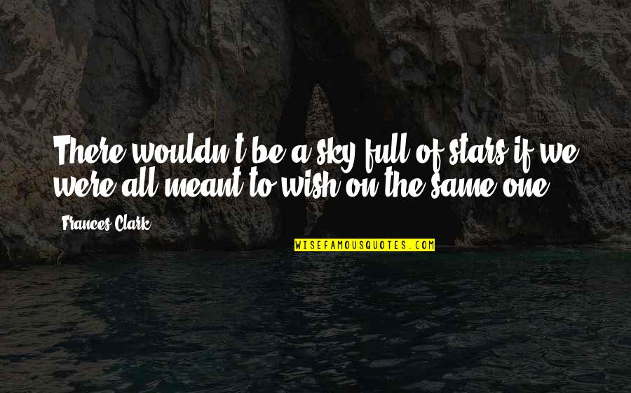 Same Sky Quotes By Frances Clark: There wouldn't be a sky full of stars