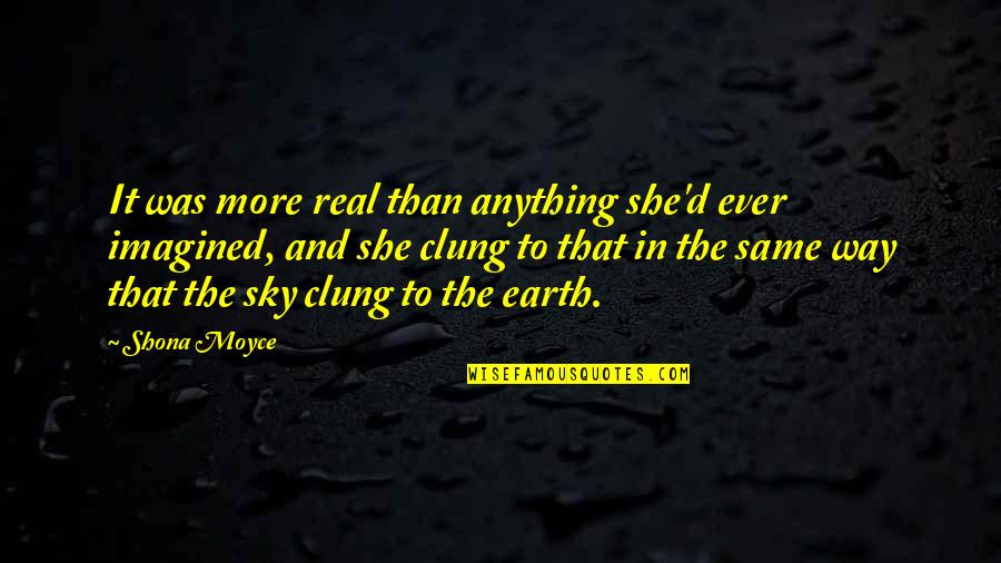Same Sky Quotes By Shona Moyce: It was more real than anything she'd ever