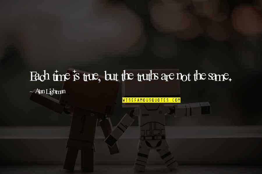 Same Time Quotes By Alan Lightman: Each time is true, but the truths are