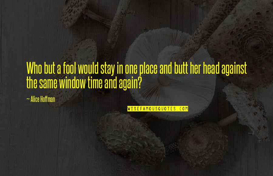 Same Time Quotes By Alice Hoffman: Who but a fool would stay in one