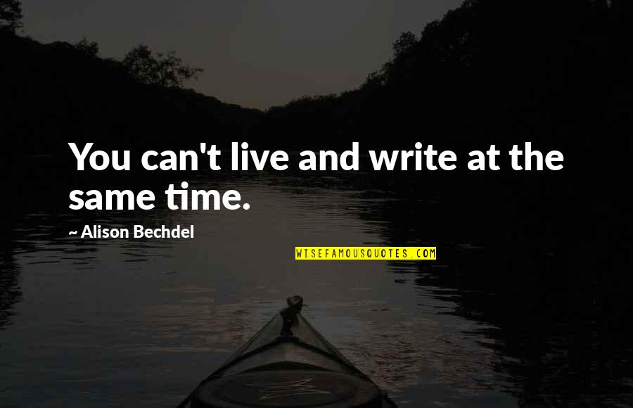 Same Time Quotes By Alison Bechdel: You can't live and write at the same