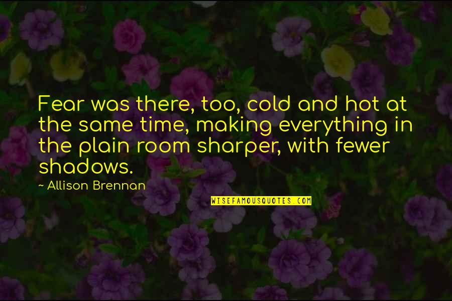 Same Time Quotes By Allison Brennan: Fear was there, too, cold and hot at