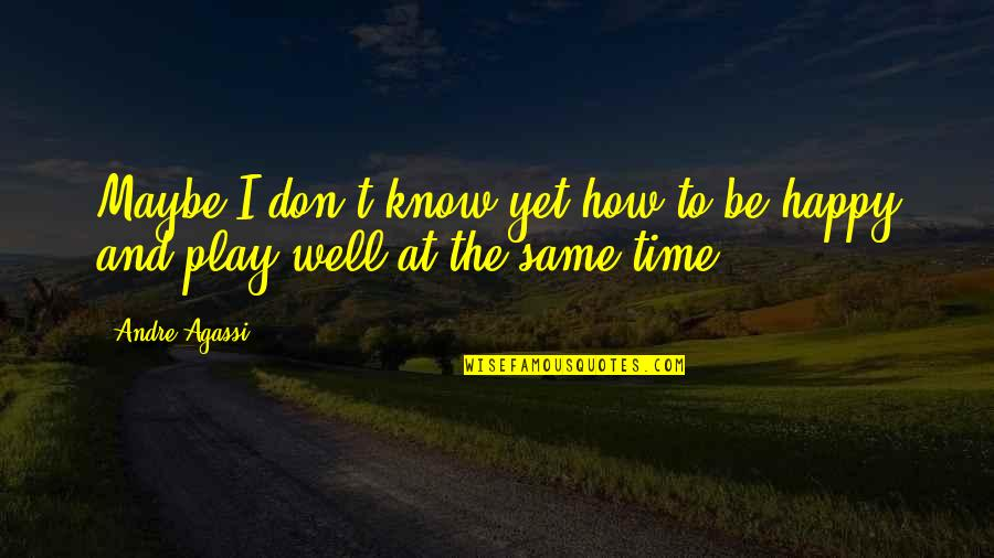Same Time Quotes By Andre Agassi: Maybe I don't know yet how to be