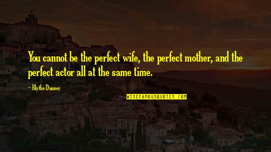 Same Time Quotes By Blythe Danner: You cannot be the perfect wife, the perfect