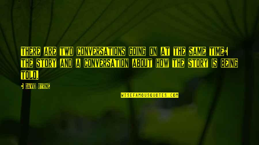 Same Time Quotes By David Byrne: There are two conversations going on at the