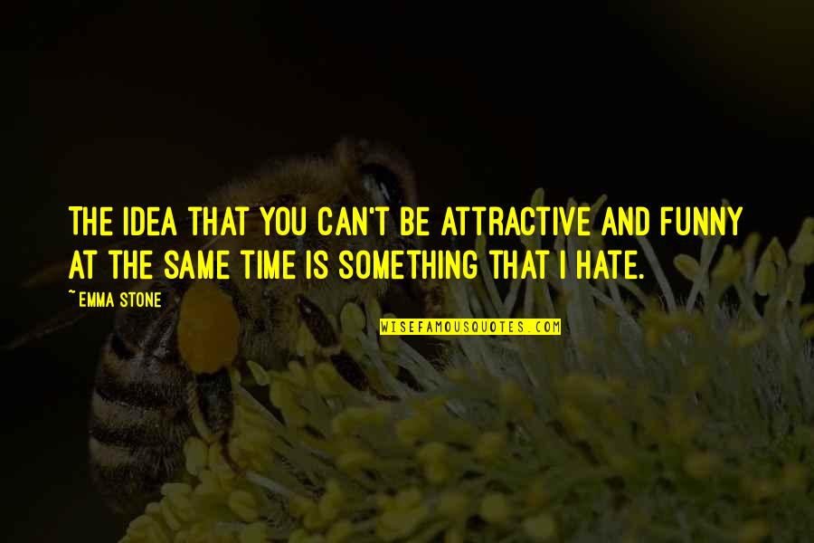 Same Time Quotes By Emma Stone: The idea that you can't be attractive and