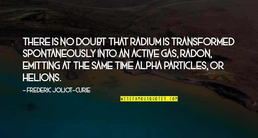 Same Time Quotes By Frederic Joliot-Curie: There is no doubt that radium is transformed