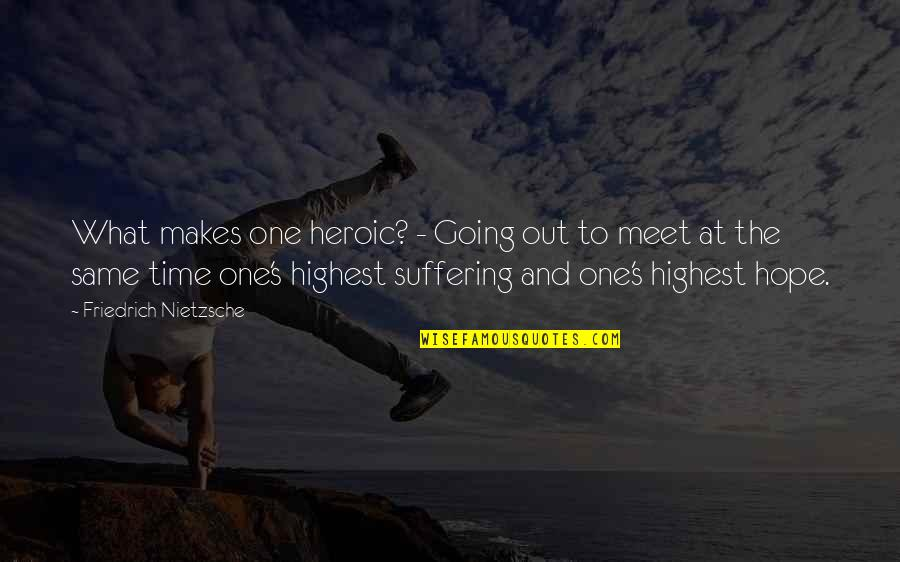 Same Time Quotes By Friedrich Nietzsche: What makes one heroic? - Going out to