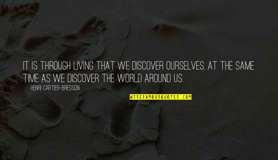 Same Time Quotes By Henri Cartier-Bresson: It is through living that we discover ourselves,