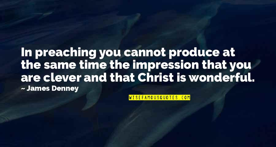 Same Time Quotes By James Denney: In preaching you cannot produce at the same