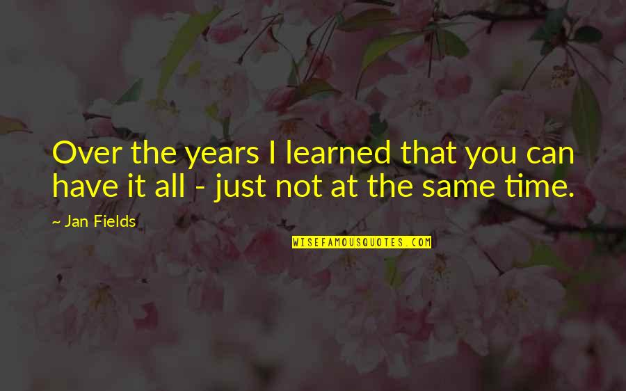 Same Time Quotes By Jan Fields: Over the years I learned that you can