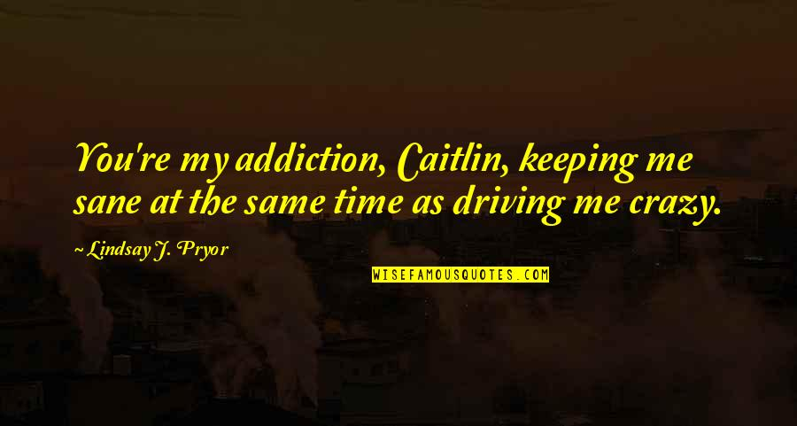 Same Time Quotes By Lindsay J. Pryor: You're my addiction, Caitlin, keeping me sane at