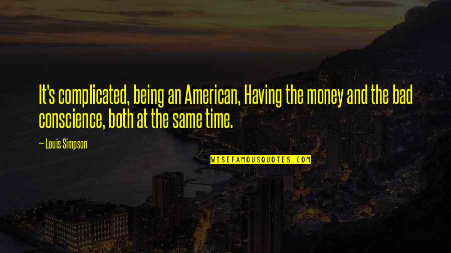 Same Time Quotes By Louis Simpson: It's complicated, being an American, Having the money