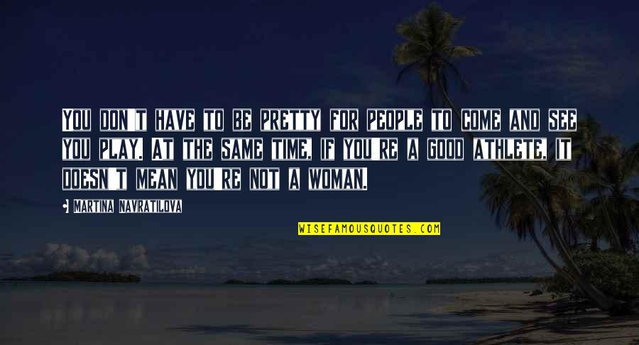 Same Time Quotes By Martina Navratilova: You don't have to be pretty for people
