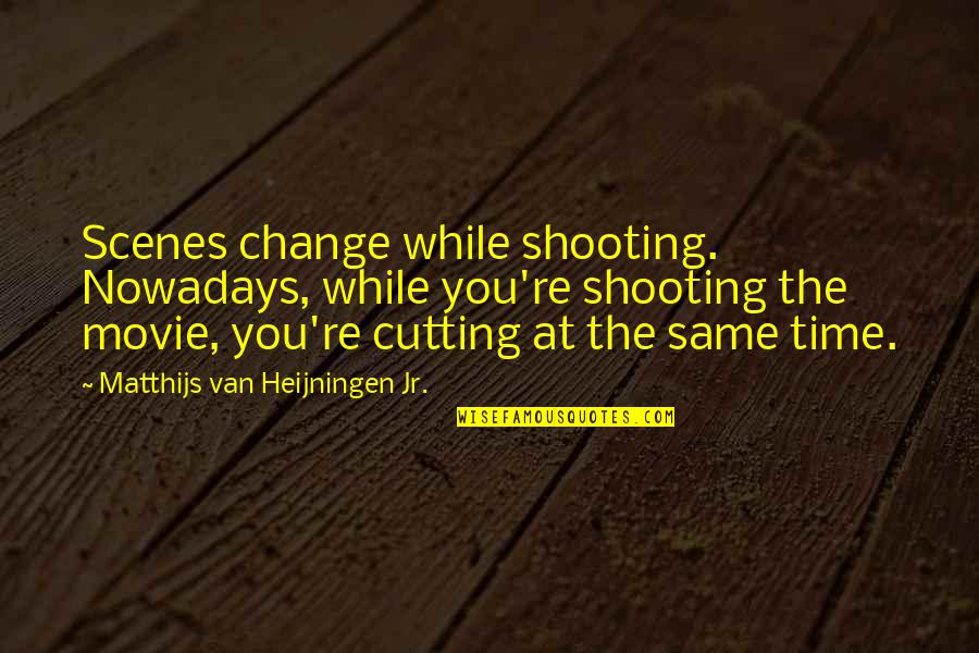 Same Time Quotes By Matthijs Van Heijningen Jr.: Scenes change while shooting. Nowadays, while you're shooting