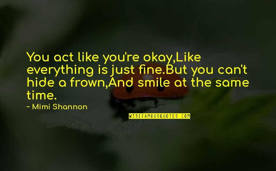 Same Time Quotes By Mimi Shannon: You act like you're okay,Like everything is just