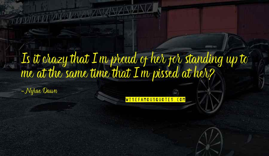 Same Time Quotes By Nyrae Dawn: Is it crazy that I'm proud of her