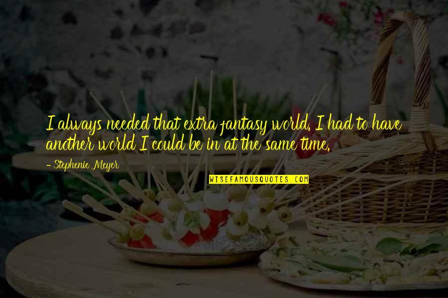 Same Time Quotes By Stephenie Meyer: I always needed that extra fantasy world. I