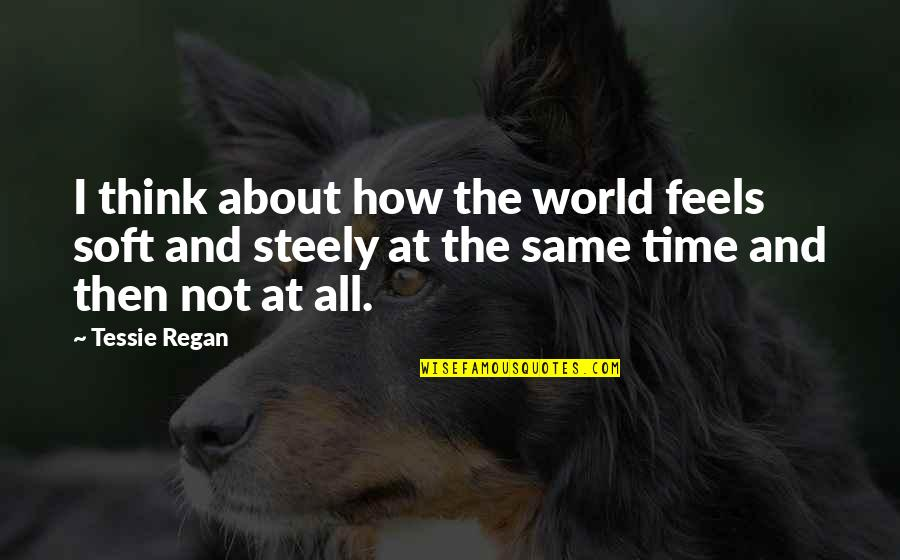 Same Time Quotes By Tessie Regan: I think about how the world feels soft