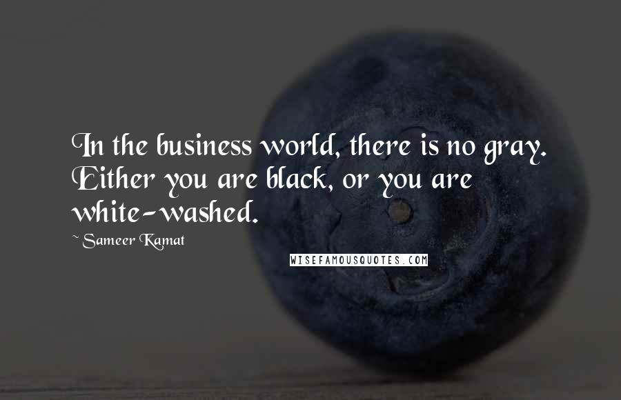 Sameer Kamat quotes: In the business world, there is no gray. Either you are black, or you are white-washed.